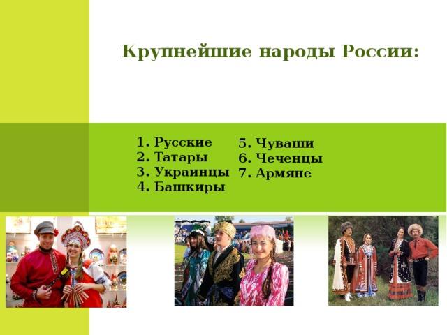 Крупнейшие народы России: 1. Русские  2. Татары  3. Украинцы  4. Башкиры   5. Чуваши  6. Чеченцы  7. Армяне