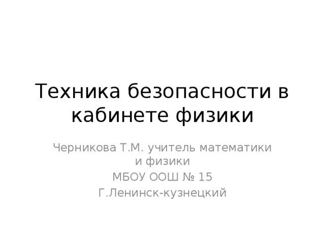 Техника безопасности в кабинете физики Черникова Т.М. учитель математики и физики МБОУ ООШ № 15 Г.Ленинск-кузнецкий