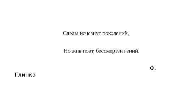 Следы исчезнут поколений,  Но жив поэт, бессмертен гений.  Ф. Глинка