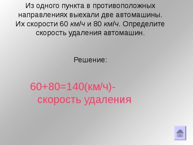 Из одного пункта в противоположных направлениях выехали две автомашины. Их скорости 60 км / ч и 80 км / ч . Определите скорость удаления автомашин.     Решение:   60+80=140(км/ч)-скорость удаления