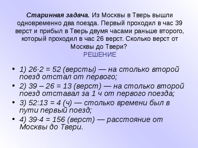 Старинная задача. Из Москвы в Тверь вышли одновременно два поезда. Первый проходил в час 39 верст и прибыл в Тверь двумя часами раньше второго, который проходил в час 26 верст. Сколько верст от Москвы до Твери?  РЕШЕНИЕ