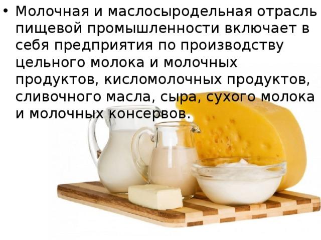 Молочная и маслосыродельная отрасль пищевой промышленности включает в себя предприятия по производству цельного молока и молочных продуктов, кисломолочных продуктов, сливочного масла, сыра, сухого молока и молочных консервов.