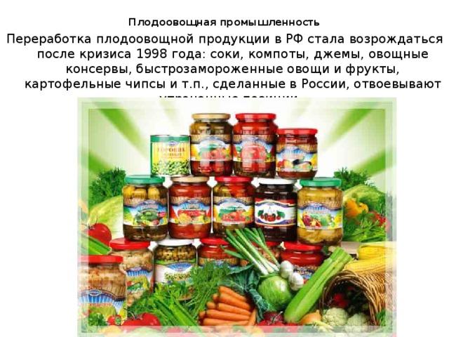 Плодоовощная промышленность   Переработка плодоовощной продукции в РФ стала возрождаться после кризиса 1998 года: соки, компоты, джемы, овощные консервы, быстрозамороженные овощи и фрукты, картофельные чипсы и т.п., сделанные в России, отвоевывают утраченные позиции.