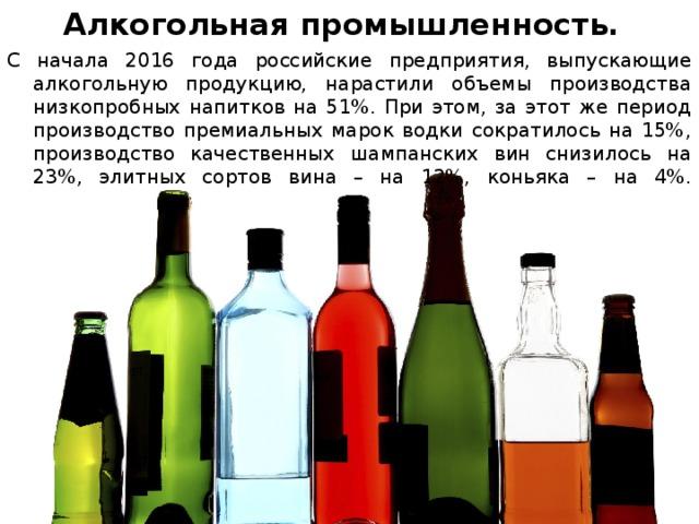 Алкогольная промышленность. С начала 2016 года российские предприятия, выпускающие алкогольную продукцию, нарастили объемы производства низкопробных напитков на 51%. При этом, за этот же период производство премиальных марок водки сократилось на 15%, производство качественных шампанских вин снизилось на 23%, элитных сортов вина – на 12%, коньяка – на 4%.