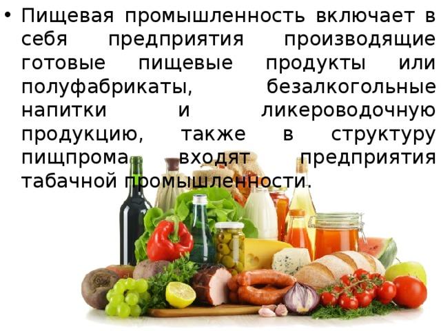 Пищевая промышленность включает в себя предприятия производящие готовые пищевые продукты или полуфабрикаты, безалкогольные напитки и ликероводочную продукцию, также в структуру пищпрома входят предприятия табачной промышленности.