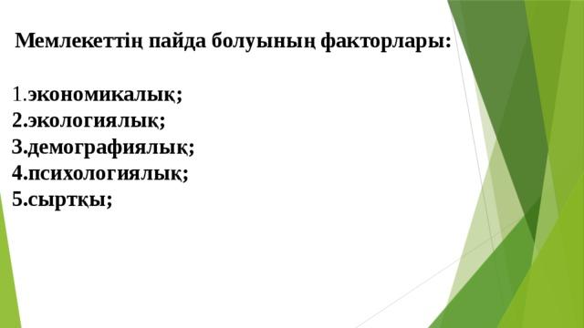 1. экономикалық;  2.экологиялық;  3.демографиялық;  4.психологиялық;  5.сыртқы;   Мемлекеттің пайда болуының факторлары: