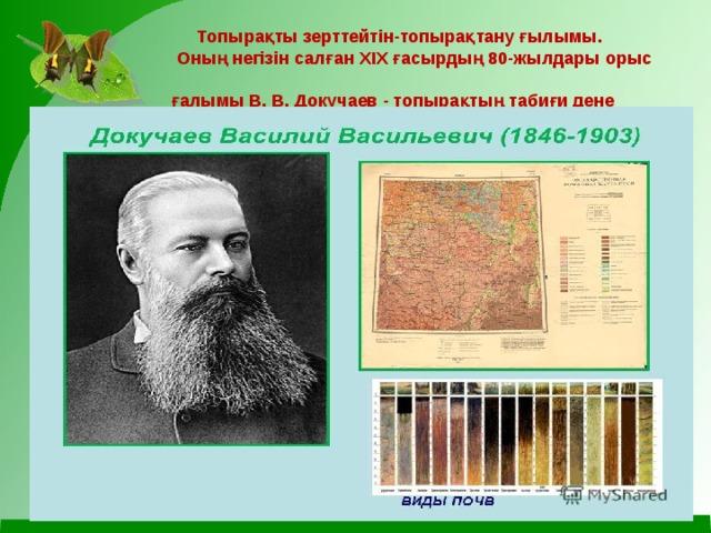 Топырақты зерттейтін-топырақтану ғылымы.  Оның негізін салған XIX ғасырдың 80-жылдары орыс  ғалымы В. В. Докучаев - топырақтың табиғи дене  екенін анықтады
