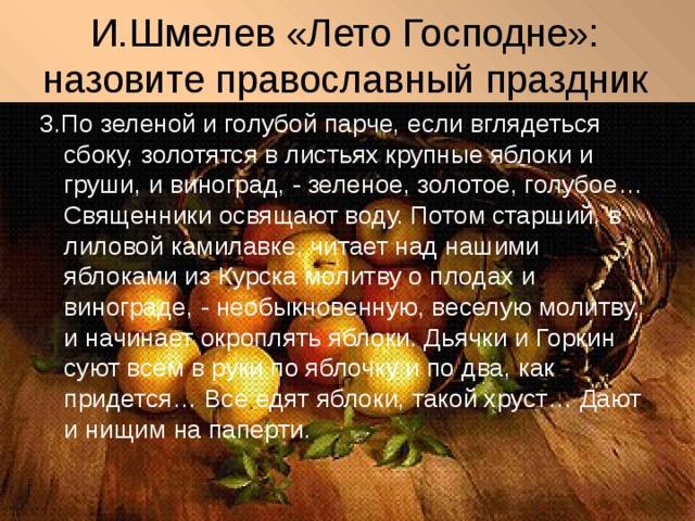 И.Шмелев «Лето Господне»: назовите православный праздник 3.По зеленой и голубой парче, если вглядеться сбоку, золотятся в листьях крупные яблоки и груши, и виноград, - зеленое, золотое, голубое… Священники освящают воду. Потом старший, в лиловой камилавке, читает над нашими яблоками из Курска молитву о плодах и винограде, - необыкновенную, веселую молитву, и начинает окроплять яблоки. Дьячки и Горкин суют всем в руки по яблочку и по два, как придется… Все едят яблоки, такой хруст… Дают и нищим на паперти.