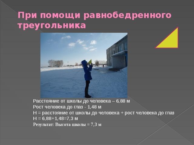 При помощи равнобедренного треугольника Расстояние от школы до человека – 6,88 м Рост человека до глаз - 1,48 м Н = расстояние от школы до человека + рост человека до глаз Н = 6,88+1,48=7,3 м Результат: Высота школы = 7,3 м