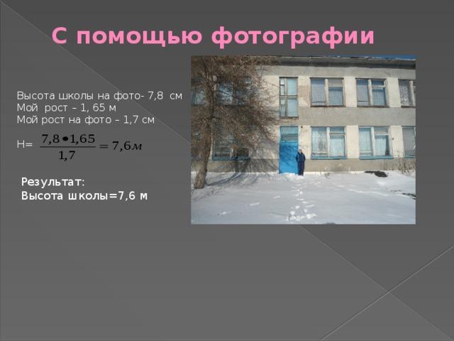 С помощью фотографии   Высота школы на фото- 7,8 см Мой рост – 1, 65 м Мой рост на фото – 1,7 см Н= Результат: Высота школы=7,6 м