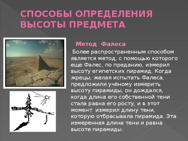 Способы определения высоты предмета    Метод Фалеса  Более распространенным способом является метод, с помощью которого еще Фалес, по преданию, измерил высоту египетских пирамид. Когда жрецы, желая испытать Фалеса, предложили учёному измерить высоту пирамиды, он дождался, когда длина его собственной тени стала равна его росту, и в этот момент измерил длину тени, которую отбрасывала пирамида. Эта измеренная длина тени и равна высоте пирамиды.