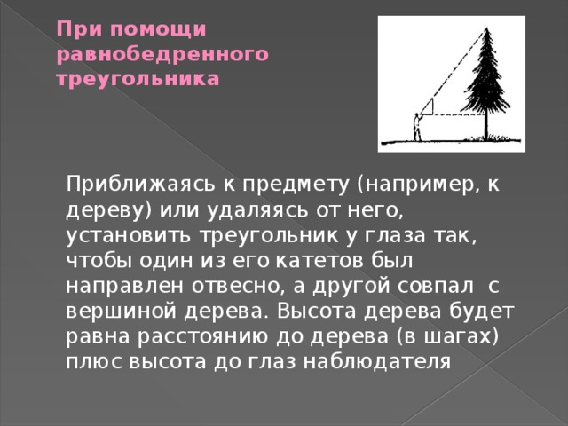 При помощи  равнобедренного  треугольника    Приближаясь к предмету (например, к дереву) или удаляясь от него, установить треугольник у глаза так, чтобы один из его катетов был направлен отвесно, а другой совпал с вершиной дерева. Высота дерева будет равна расстоянию до дерева (в шагах) плюс высота до глаз наблюдателя