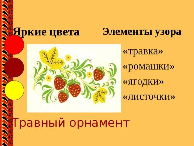 Яркие цвета Элементы узора «травка» «ромашки» «ягодки» «листочки» Травный орнамент