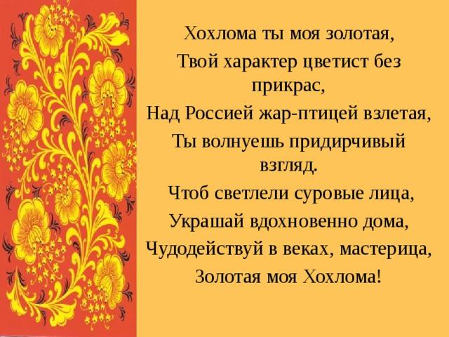 Хохлома ты моя золотая, Твой характер цветист без прикрас, Над Россией жар-птицей взлетая, Ты волнуешь придирчивый взгляд.  Чтоб светлели суровые лица, Украшай вдохновенно дома, Чудодействуй в веках, мастерица, Золотая моя Хохлома!