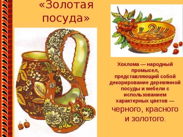 «Золотая посуда» Хохлома — народный промысел, представляющий собой декорирование деревянной посуды и мебели с использованием характерных цветов — черного, красного и золотого .