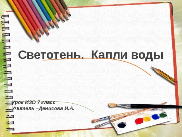 Светотень. Капли воды Урок ИЗО 7 класс Учитель –Денисова И.А.
