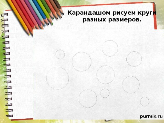 Карандашом рисуем круги разных размеров.