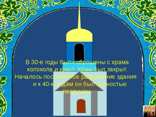 В 30-е годы были сброшены с храма колокола и крест. Храм был закрыт. Началось постепенное разрушение здания и к 40-м годам он был полностью разрушен.