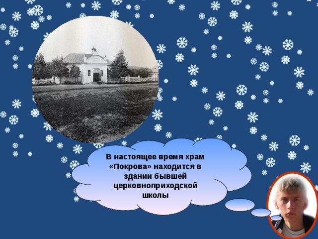 В настоящее время храм «Покрова» находится в здании бывшей церковноприходской школы