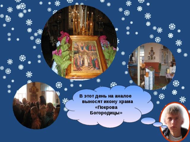 В этот день на аналое выносят икону храма «Покрова Богородицы»