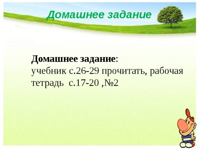 Домашнее задание Домашнее задание : учебник с.26-29 прочитать, рабочая тетрадь с.17-20 ,№2