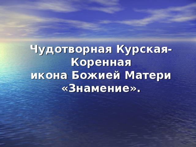 Чудотворная Курская-Коренная  икона Божией Матери «Знамение».