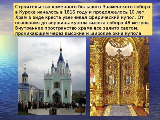 Строительство каменного большого Знаменского собора в Курске началось в 1816 году и продолжалось 10 лет. Храм в виде креста увенчивал сферический купол. От основания до вершины купола высота собора 48 метров. Внутреннее пространство храма все залито светом, проникающим через высокие и широкие окна купола.