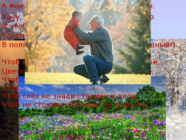 А мне для счастья, в общем, надо мало: Хочу, чтоб солнце над землей вставало И чтоб луна... А как же без луны? Весенних громов, снежной тишины. В полнеба звезд (мне хватит – я не жадный!). Чтоб ветерок (когда жара!) прохладный... Цветов побольше, только чтоб на поле, Чтобы земля моя плодоносила, Чтоб досыта она людей кормила, Чтоб слёз не знали старики и дети, Чтоб не стреляли больше на планете...