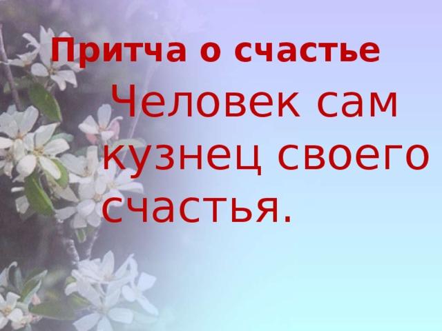 Притча о счастье Человек сам кузнец своего счастья.