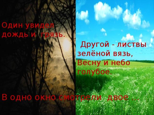 В одно окно смотрели двое – Один увидел дождь и грязь. Другой - листвы зелёной вязь,  Весну и небо голубое. В одно окно смотрели двое …