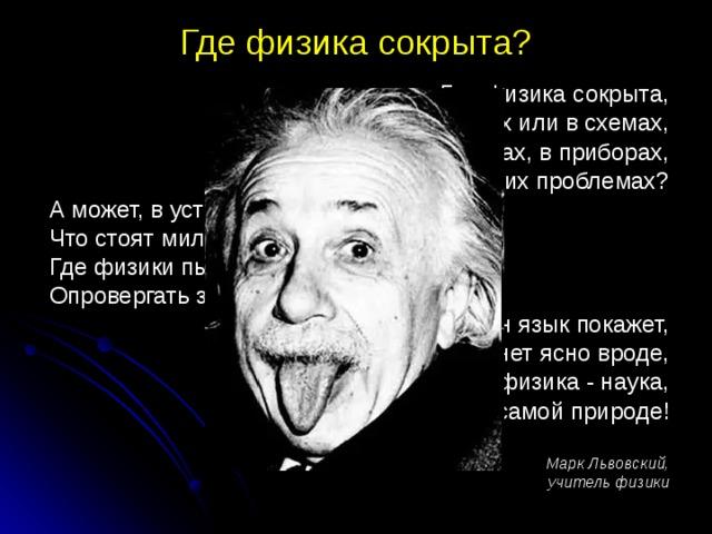 Где физика сокрыта? Где физика сокрыта,  В законах или в схемах,  В учебниках, в приборах,  В космических проблемах?  А может, в установках,  Что стоят миллионы,  Где физики пытаются  Опровергать законы?  Эйнштейн язык покажет,  И станет ясно вроде,  Что физика - наука,  Живёт в самой природе! Марк Львовский,  учитель физики