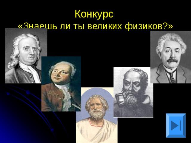 Конкурс  «Знаешь ли ты великих физиков?»