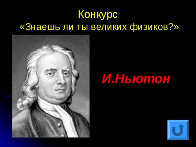 Конкурс  «Знаешь ли ты великих физиков?» И.Ньютон