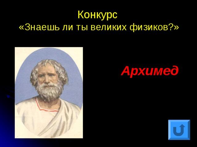 Конкурс  «Знаешь ли ты великих физиков?» Архимед