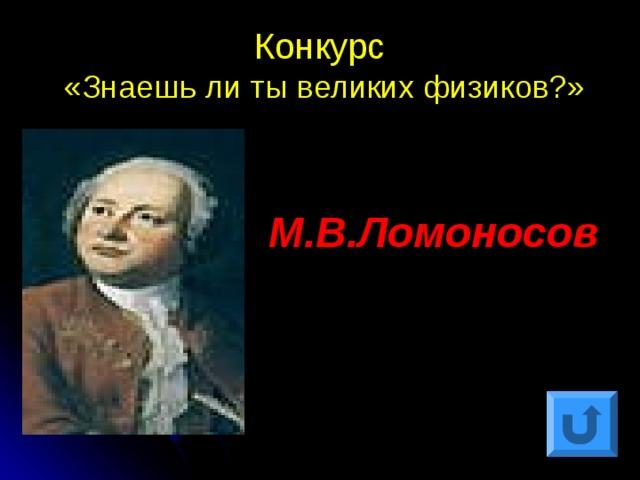 Конкурс  «Знаешь ли ты великих физиков?» М.В.Ломоносов