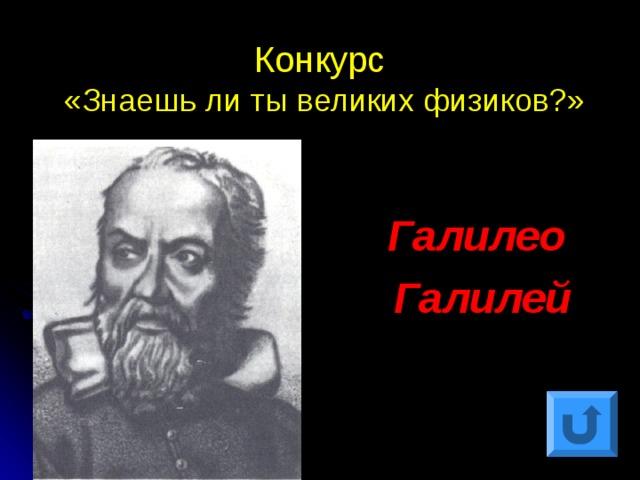 Конкурс  «Знаешь ли ты великих физиков?» Галилео Галилей