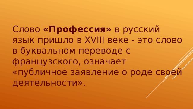 Слово «Профессия» в русский язык пришло в XVIII веке - это слово в буквальном переводе с французского, означает «публичное заявление о роде своей деятельности».