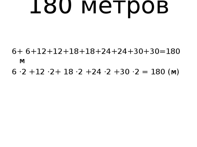 180 метров   6+ 6+12+12+18+18+24+24+30+30=180 м 6 ·2 +12 ·2+ 18 ·2 +24 ·2 +30 ·2 = 180 (м)