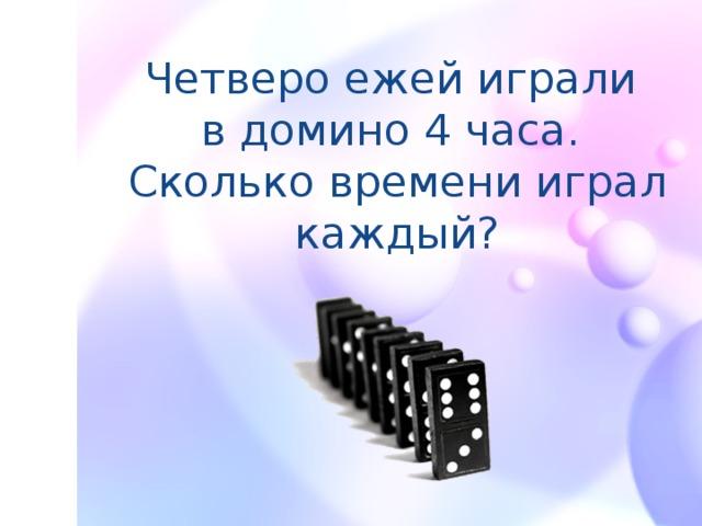 Четверо ежей играли  в домино 4 часа.  Сколько времени играл каждый?