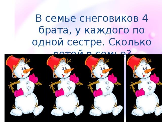 В семье снеговиков 4 брата, у каждого по одной сестре. Сколько детей в семье?