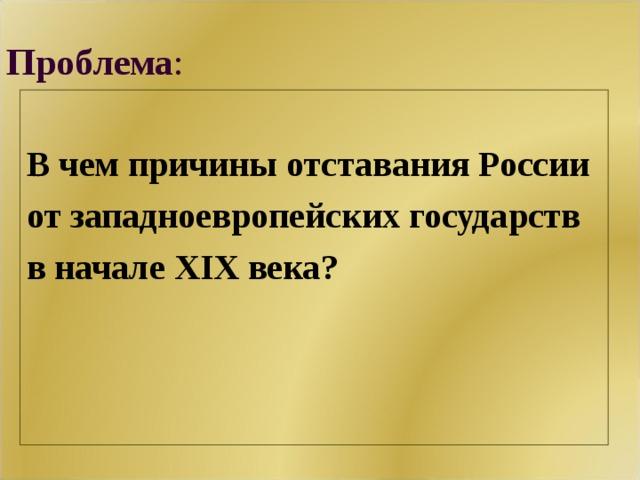 Проблема : В чем причины отставания России от западноевропейских государств в начале XIX века?