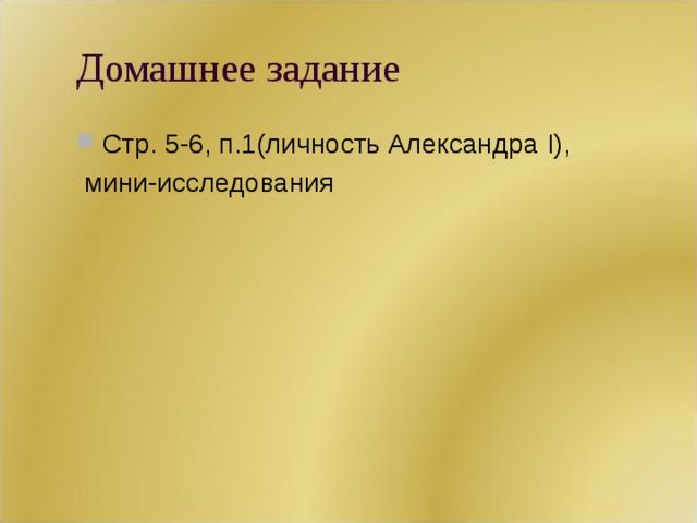 Домашнее задание Стр. 5-6, п.1(личность Александра I),  мини-исследования