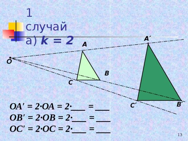 1 случай  а) k = 2 А ′ А О В С В ′ ОА′ = 2∙ОА = 2∙___ = ___ ОВ′ = 2∙ОВ = 2∙___ = ___ ОС′ = 2∙ОС = 2∙___ = ___ С ′ 10