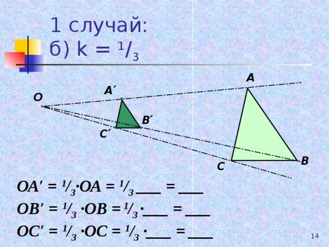 1 случай:  б) k = 1 / 3  А А ′ О В ′ С ′ В С ОА′ = 1 / 3 ∙ОА = 1 / 3  ___ = ___ ОВ′ = 1 / 3 ∙ОВ =  1 / 3  ∙___ = ___ ОС′ = 1 / 3 ∙ОС = 1 / 3 ∙___ = ___ 13
