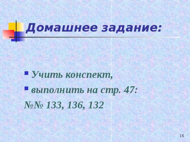 Домашнее задание:  Учить конспект, выполнить на стр. 47: №№ 133, 136, 132