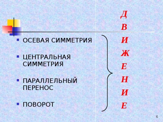 Д В И Ж Е Н И Е ОСЕВАЯ СИММЕТРИЯ  ЦЕНТРАЛЬНАЯ СИММЕТРИЯ  ПАРАЛЛЕЛЬНЫЙ ПЕРЕНОС  ПОВОРОТ  5