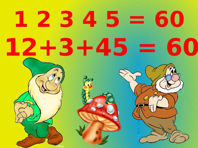 1 2 3 4 5 = 60 12+3+45 = 60