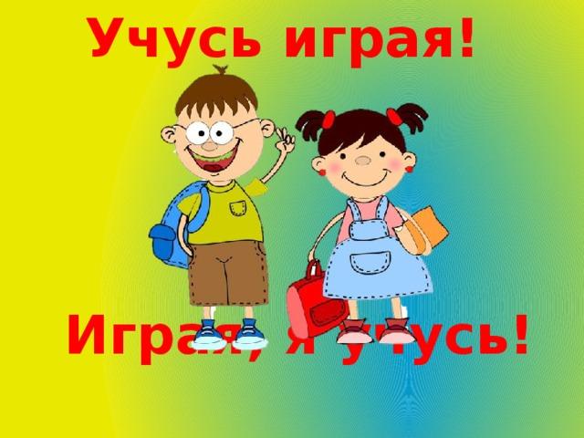 Учусь играя! Играя, я учусь!