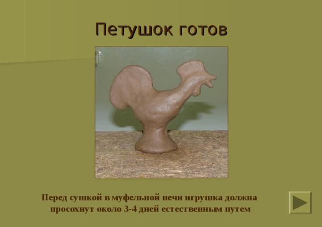 Петушок готов Перед сушкой в муфельной печи игрушка должна просохнут около 3-4 дней естественным путем