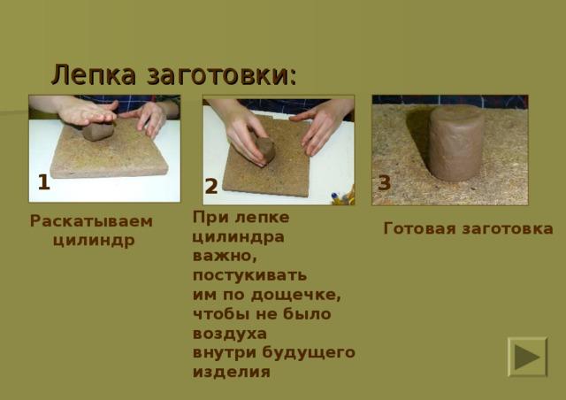 Лепка заготовки:    1 3 2 При лепке цилиндра важно, постукивать им по дощечке, чтобы не было воздуха внутри будущего изделия  Раскатываем цилиндр Готовая заготовка